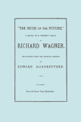 The Music of the Future, a Letter to Frederic Villot, by Richard Wagner, Translated by Edward Dannreuther. (Facsimile of 1873 Edition).