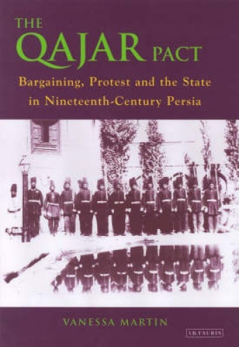 The Qajar Pact: Bargaining, Protest and the State in Nineteenth-Century Persia.
