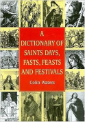 A Dictionary of Saints Days, Fasts, Feasts and Festivals
