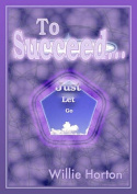 To Succeed...: Just Let Go