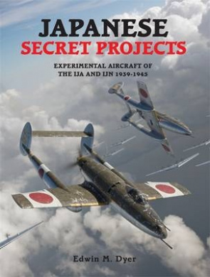 Japanese Secret Projects 1: Experimental Aircraft of the Ija & Ijn 1939-1945