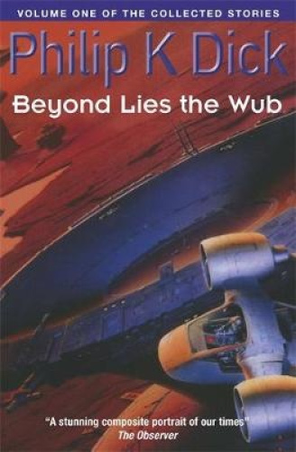 Beyond Lies The Wub: Volume One Of The Collected Stories by Philip K. Dick.