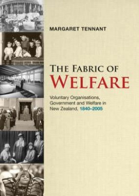 The Fabric of Welfare: Voluntary Organisations, Government and Welfare in New Zealand, 1840-2005