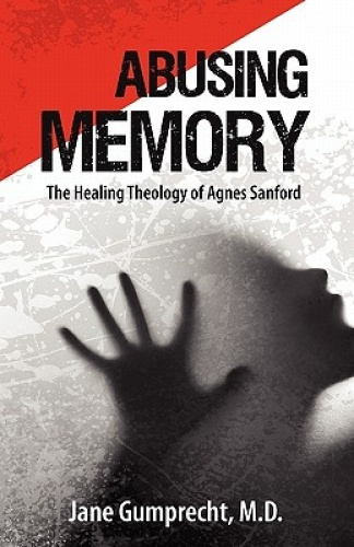 Abusing Memory: The Healing Theology of Agnes Sanford by Jane Grumprecht.