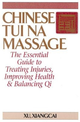 Chinese Tui Na Massage: The Essential Guide to Treating Injuries, Improving Health and Balancing Qi