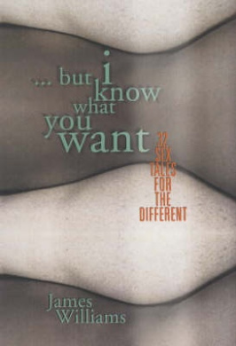 But I Know What You Want: 32 Sex Tales for the Different