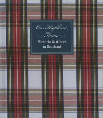 Our Highland Home: Victoria and Albert in the Highlands