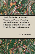 Fowls For Profit - A Practical Treatise on Poultry Farming for Smallholders, Including a Selection of the Best Breeds of Fowls for Egg Production and Table Purposes; Their Management, Feeding and Ailments