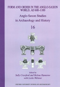 Form and Order in the Anglo-Saxon World, AD 400-1100 Anglo-Saxon Studies in Archaeology and History