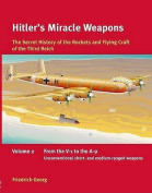 Hitler's Miracle Weapons: The Secret History of the Rockets and Flying Craft of the Third Reich