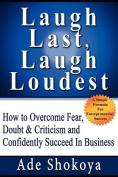 Laugh Last Laugh Loudest - How to Overcome Fear, Doubt & Criticism