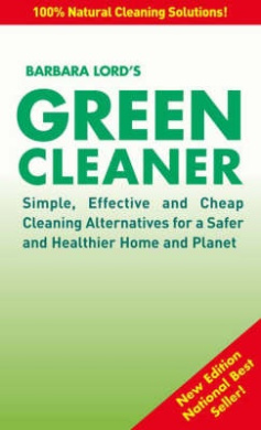 Green Cleaner: Simple, Effective and Cheap Cleaning Alternatives for a Safer and Healthier Home and Planet