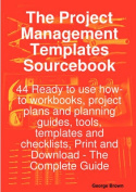 The Project Management Templates Sourcebook - 44 Ready to Use How-to Workbooks, Project Plans and Planning Guides, Tools, Templates and Checklists, Print and Download - The Complete Guide