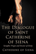 The Dialogue of St. Catherine of Siena, Seraphic Virgin and Doctor of Unity