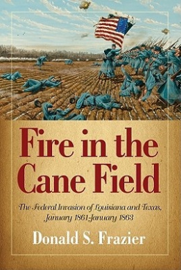 Fire in the Cane Field: The Federal Invasion of Louisiana and Texas, January 1861 - January 1863