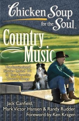 Chicken Soup for the Soul: Country Music: The Inspirational Stories Behind 101 of Your Favorite Country Songs (Chicken Soup for the Soul)