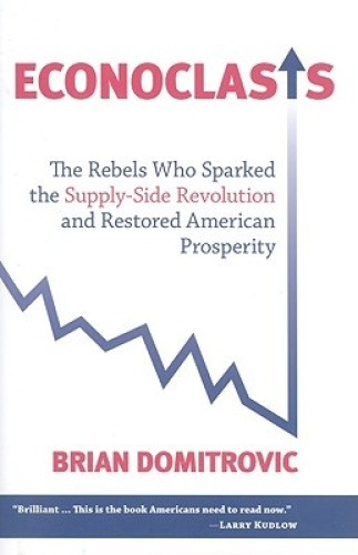 Econoclasts: The Rebels Who Sparked the Supply-side Revolution and Restored