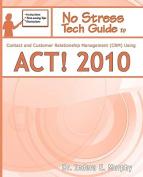 No Stress Tech Guide To Contact & Customer Relationship Management (CRM) Using ACT! 2010