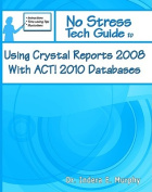 No Stress Tech Guide To Using Crystal Reports 2008 With ACT! 2010 Databases