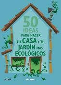 50 Ideas Para Hacer Tu Casa y Tu Jardin Mas Ecologicos  [Spanish]