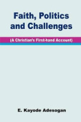 Faith, Politics and Challenges. A Christian's First-hand Account