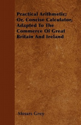 Practical Arithmetic; Or, Concise Calculator, Adapted to the Commerce of Great Britain and Ireland