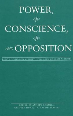 Power, Conscience, and Opposition: Essays in German History in Honour of John A. Moses