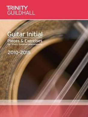 Guitar Exam Pieces Initial 2010-2015 (Trinity Guildhall Guitar Examination Pieces & Exercises 2010-2015)