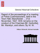 Report of the Proceedings of a Meeting of Police Commissioners, Held in the Town Hall, Manchester ... 21st November, 1827. with Remarks on the Conduct of the Chairman [M. Harbottle], Mr. Wanklyn, and Others. by W. W.