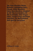 The New Masonic Music Manual, Containing Odes, Chants, Male Quartets, Solos and Marches, Adapted to All the Ceremonies of the Fraternity. Also Organ S