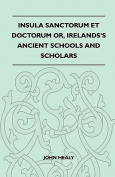 Insula Sanctorum Et Doctorum Or, Ireland's Ancient Schools and Scholars