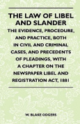 The Law of Libel and Slander - The Evidence, Procedure, and Practice, Both in Civil and Criminal Cases, and Precedents of Pleadings, with a Chapter on