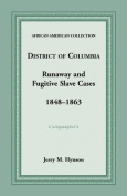 District of Columbia Runaway and Fugitive Slave Cases, 1848-1863