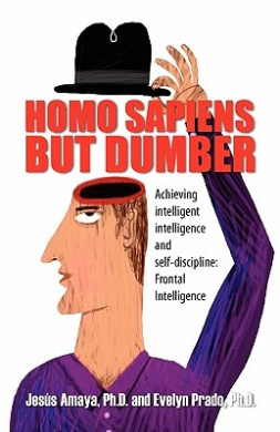 Homo Sapiens But Dumber: Achieving Intelligent Intelligence and Self-Discipline: Frontal Intelligence