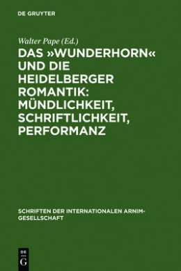 Das -Wunderhorn- Und Die Heidelberger Romantik: Mundlichkeit, Schriftlichkeit, Performanz: Heidelberger Kolloquium Der Internationalen Arnim-Gesellschaft (Schriften der Internationalen Arnim-Gesellschaft)