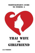 Nightcrawler's Guide to Finding a Thai Wife or Girlfriend; A Thinking Man's Guide