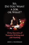 So, Do You Want a Job, or What? Dirty Secrets of Resume Writing and Job Hunting