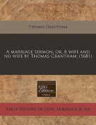 A Marriage Sermon, Or, a Wife and No Wife by Thomas Grantham.