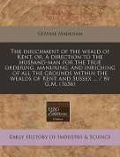 The Inrichment of the Weald of Kent, Or, a Direction to the Husband-Man for the True Ordering, Manuring, and Inriching of All the Grounds Within the Wealds of Kent and Sussex ... / By G.M.