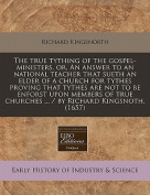 The True Tything of the Gospel-Ministers, Or, an Answer to an National Teacher That Sueth an Elder of a Church for Tythes Proving That Tythes Are Not to Be Enforst Upon Members of True Churches ... / By Richard Kingsnoth.