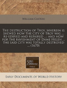 The Destruction of Troy. Wherein Is Shewed How the City of Troy Was ... Re-Edified and Repaired ...