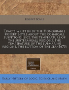 Tracts Written by the Honourable Robert Boyle about the Cosmicall Suspitions [Sic], the Temperature of the Subteraneall Regions, the Temperature of the Submarine Regions, the Bottom of the Sea
