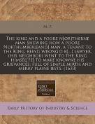 The King and a Poore N[or]therne Man Shewing How a Poore Northumberl[and] Man, a Tenant to the King, Being Wrong'd B[...] Lawyer, (His Neighbor) Went to the King Himsel[fe] to Make Knowne His Grievances; Full of Simple Mirth and Merry Plaine Iests.