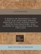 A Sermon of Repentance a Very Godly and Profitable Sermon, Preached by That Worthy Martyr, Master Iohn Bradford, Who Suffered in Smithfield Anno Dom. 1555