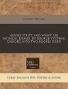 Abuses Stript, and Whipt. or Satirical Essayes. by George Vvyther. Diuided Into Two Bookes