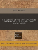 The Actions of the Lowe Countries. Written by Sr. Roger Williams Knight