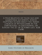 A True Relation of Those Sad and Lamentable Accidents, Which Happened in and about the Parish Church of Withycombe in the Dartmoores, in Devonshire, on Sunday the 21. of October Last, 1638