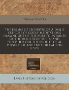 The Enimie of Securitie or a Dailie Exercise of Godly Meditations Drawne Out of the Pure Fountaines of the Holie Scriptures, and Published for the Profite of Al Persons of Any State or Calling