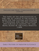 The Rates of the Marchandizes as They Are Set Downe in the Booke of Rates for the Custome and Subsidie of Poundage, and for the Custome and Subsidie of Clothes the Same Being Signed by the Kings Maiestie