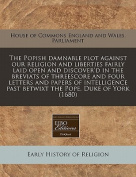 The Popish Damnable Plot Against Our Religion and Liberties Fairly Laid Open and Discover'd in the Breviats of Threescore and Four Letters and Papers of Intelligence Past Betwixt the Pope, Duke of York